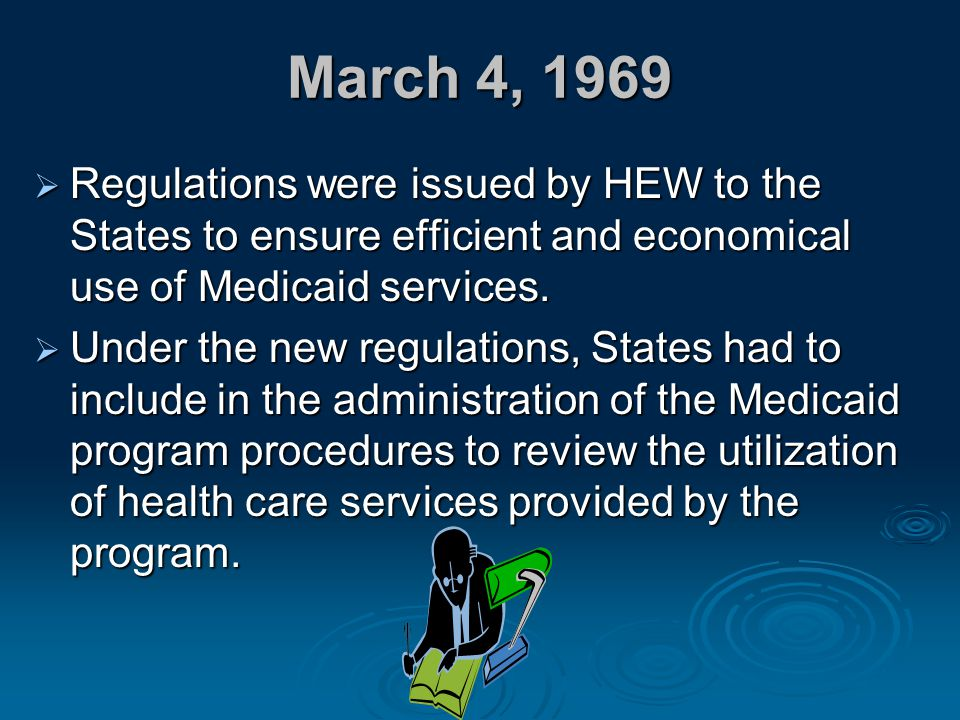 March 4, 1969  Regulations were issued by HEW to the States to ensure efficient and economical use of Medicaid services.  Under the new regulations,