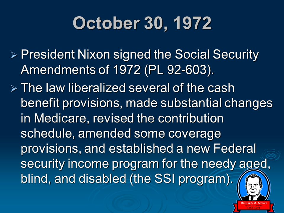 October 30, 1972  President Nixon signed the Social Security Amendments of 1972 (PL 92-603).  The law liberalized several of the cash benefit provis