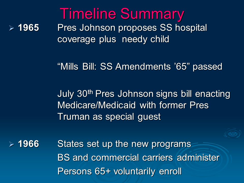 """Timeline Summary  1965Pres Johnson proposes SS hospital coverage plus needy child """"Mills Bill: SS Amendments '65"""" passed July 30 th Pres Johnson sign"""