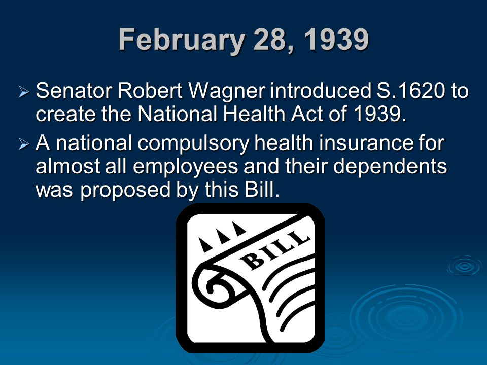February 28, 1939  Senator Robert Wagner introduced S.1620 to create the National Health Act of 1939.  A national compulsory health insurance for al