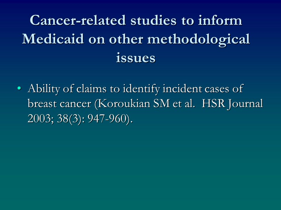 Cancer-related studies to inform Medicaid on other methodological issues Ability of claims to identify incident cases of breast cancer (Koroukian SM et al.