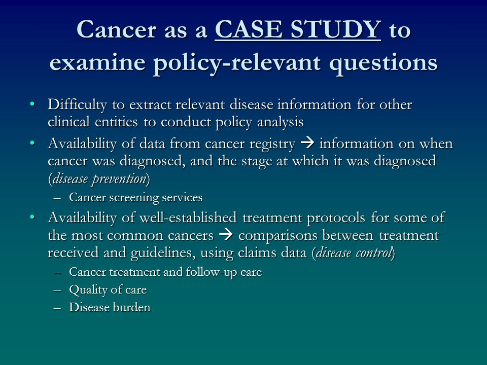 Cancer as a CASE STUDY to examine policy-relevant questions Difficulty to extract relevant disease information for other clinical entities to conduct