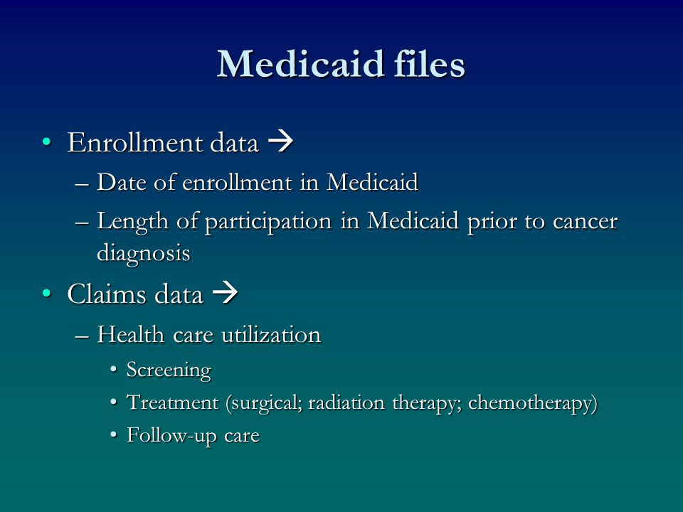 Medicaid files Enrollment data Enrollment data  –Date of enrollment in Medicaid –Length of participation in Medicaid prior to cancer diagnosis Claims data Claims data  –Health care utilization ScreeningScreening Treatment (surgical; radiation therapy; chemotherapy)Treatment (surgical; radiation therapy; chemotherapy) Follow-up careFollow-up care