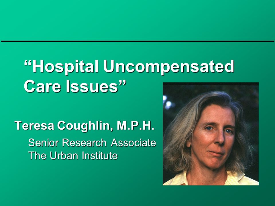 Hospital Uncompensated Care Issues Teresa Coughlin, M.P.H.