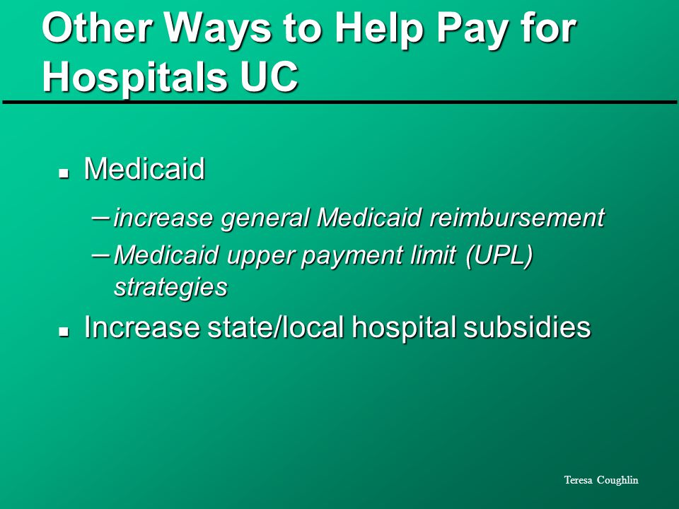 Teresa Coughlin Other Ways to Help Pay for Hospitals UC n Medicaid – increase general Medicaid reimbursement – Medicaid upper payment limit (UPL) strategies n Increase state/local hospital subsidies