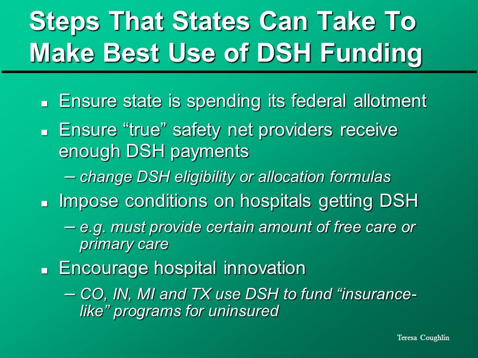 Teresa Coughlin Steps That States Can Take To Make Best Use of DSH Funding n Ensure state is spending its federal allotment n Ensure true safety net providers receive enough DSH payments – change DSH eligibility or allocation formulas n Impose conditions on hospitals getting DSH – e.g.