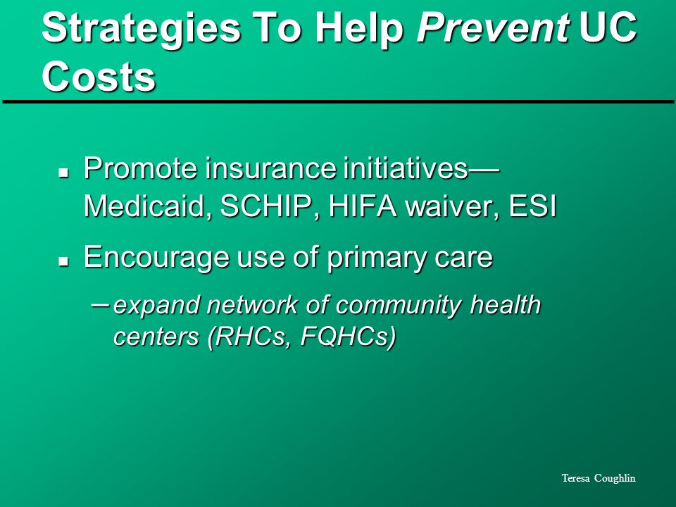 Teresa Coughlin Strategies To Help Prevent UC Costs n Promote insurance initiatives— Medicaid, SCHIP, HIFA waiver, ESI n Encourage use of primary care – expand network of community health centers (RHCs, FQHCs)