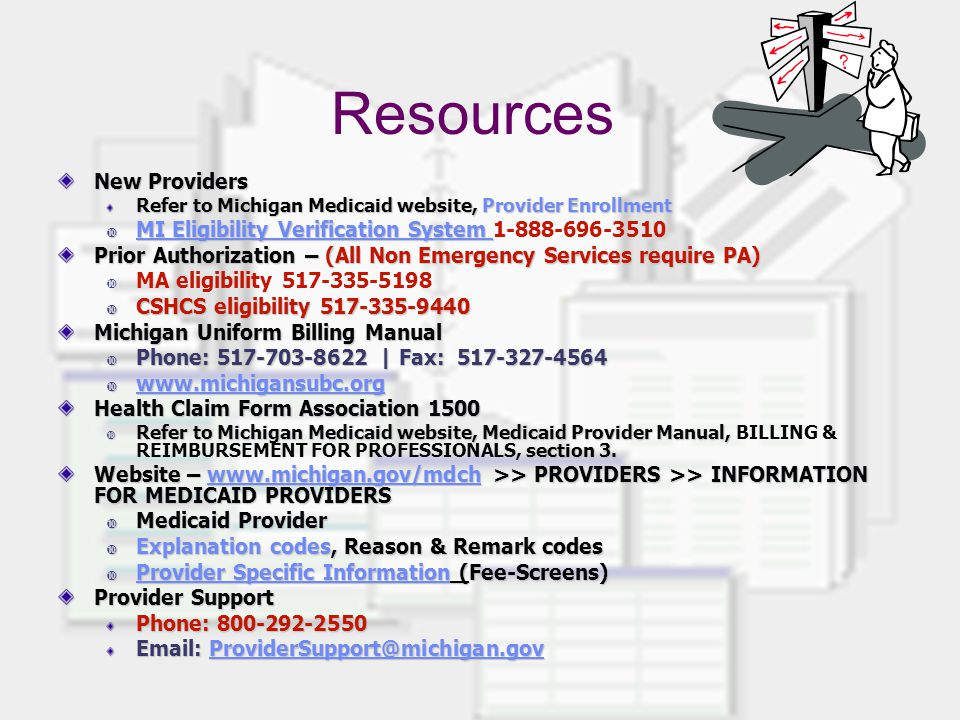Resources New Providers Refer to Michigan Medicaid website, Provider Enrollment  MI Eligibility Verification System  MI Eligibility Verification System 1-888-696-3510 Prior Authorization – (All Non Emergency Services require PA)  MA eligibility 517-335-5198  CSHCS eligibility 517-335-9440 Michigan Uniform Billing Manual  Phone: 517-703-8622 | Fax: 517-327-4564  www.michigansubc.org www.michigansubc.org Health Claim Form Association 1500  Refer to Michigan Medicaid website, Medicaid Provider Manual, section 3.
