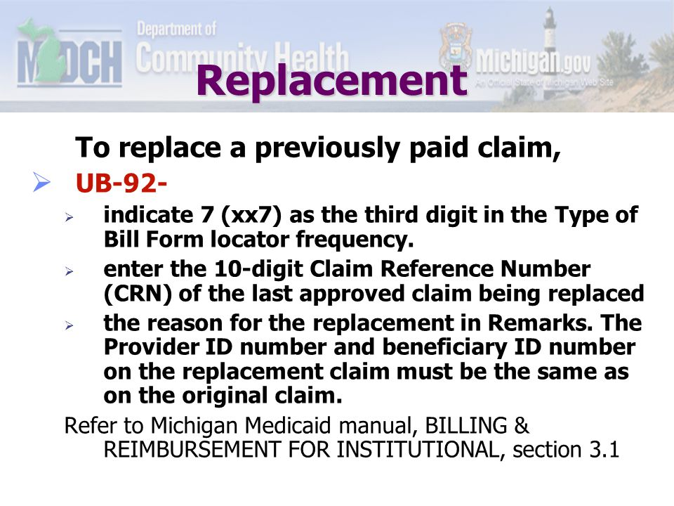 Replacement Examples of when a claim may need to be replaced:  To return an overpayment (report returning money in Remarks section);  To correct information submitted on the original claim (other than to correct the Provider ID number and/or the beneficiary ID number).