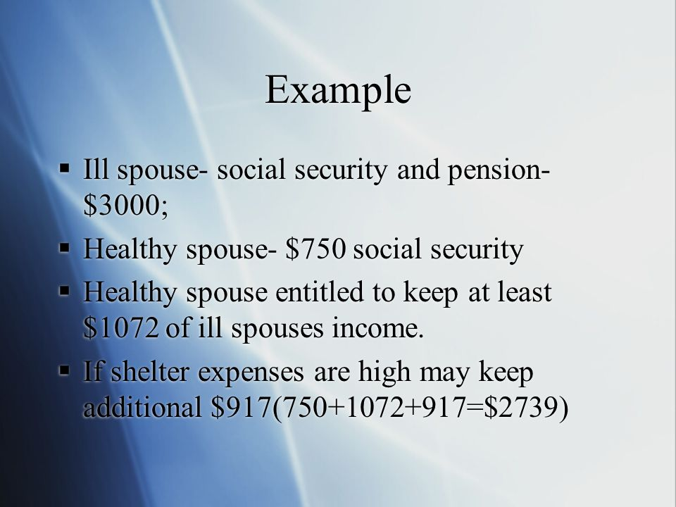 Example  Ill spouse- social security and pension- $3000;  Healthy spouse- $750 social security  Healthy spouse entitled to keep at least $1072 of ill spouses income.