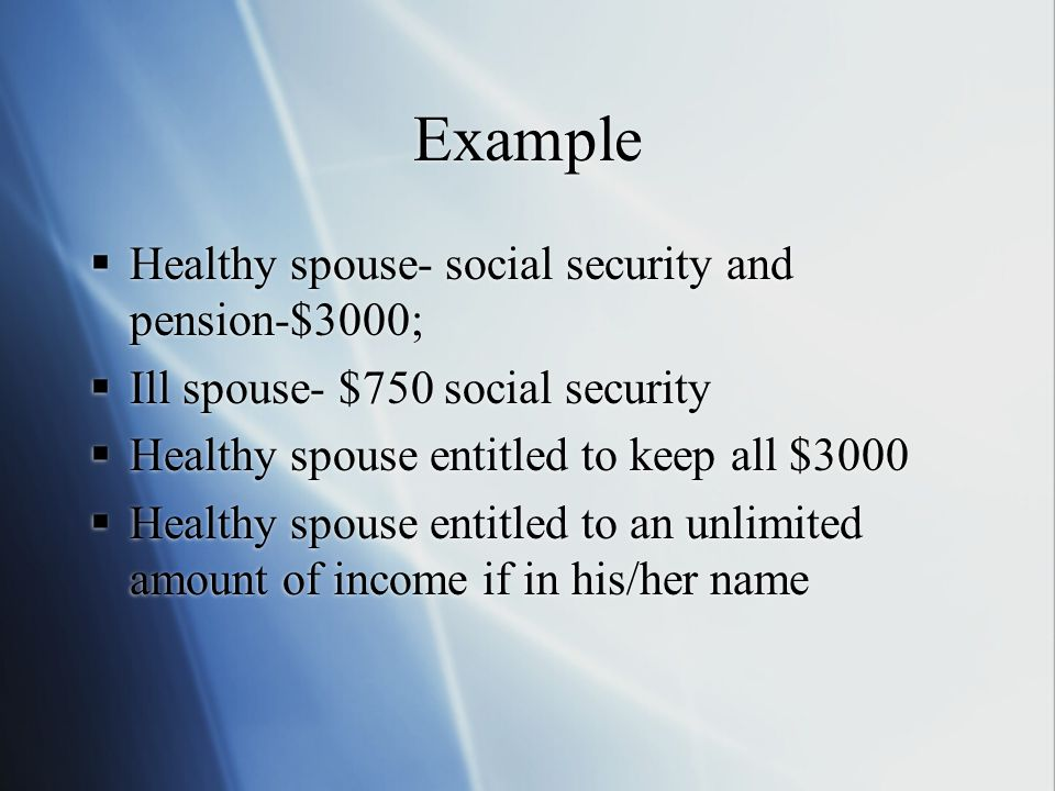Example  Healthy spouse- social security and pension-$3000;  Ill spouse- $750 social security  Healthy spouse entitled to keep all $3000  Healthy spouse entitled to an unlimited amount of income if in his/her name  Healthy spouse- social security and pension-$3000;  Ill spouse- $750 social security  Healthy spouse entitled to keep all $3000  Healthy spouse entitled to an unlimited amount of income if in his/her name