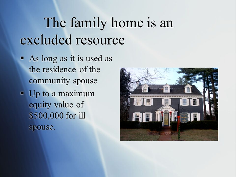 The family home is an excluded resource  As long as it is used as the residence of the community spouse  Up to a maximum equity value of $500,000 for ill spouse.
