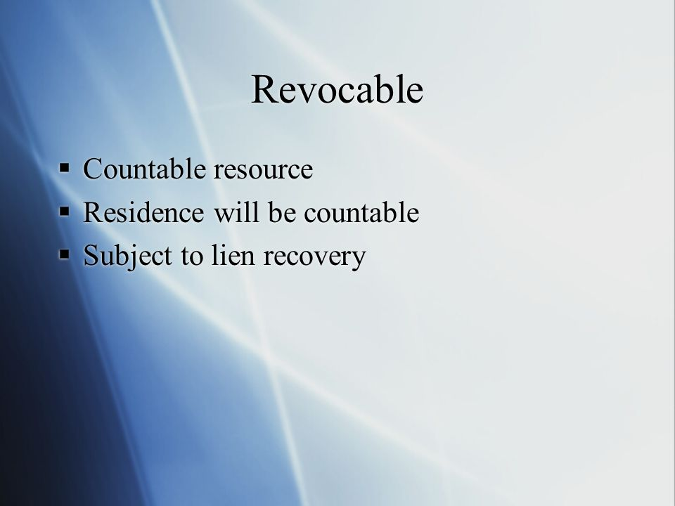 Revocable  Countable resource  Residence will be countable  Subject to lien recovery  Countable resource  Residence will be countable  Subject to lien recovery