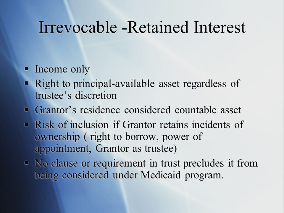 Irrevocable -Retained Interest  Income only  Right to principal-available asset regardless of trustee's discretion  Grantor's residence considered countable asset  Risk of inclusion if Grantor retains incidents of ownership ( right to borrow, power of appointment, Grantor as trustee)  No clause or requirement in trust precludes it from being considered under Medicaid program.