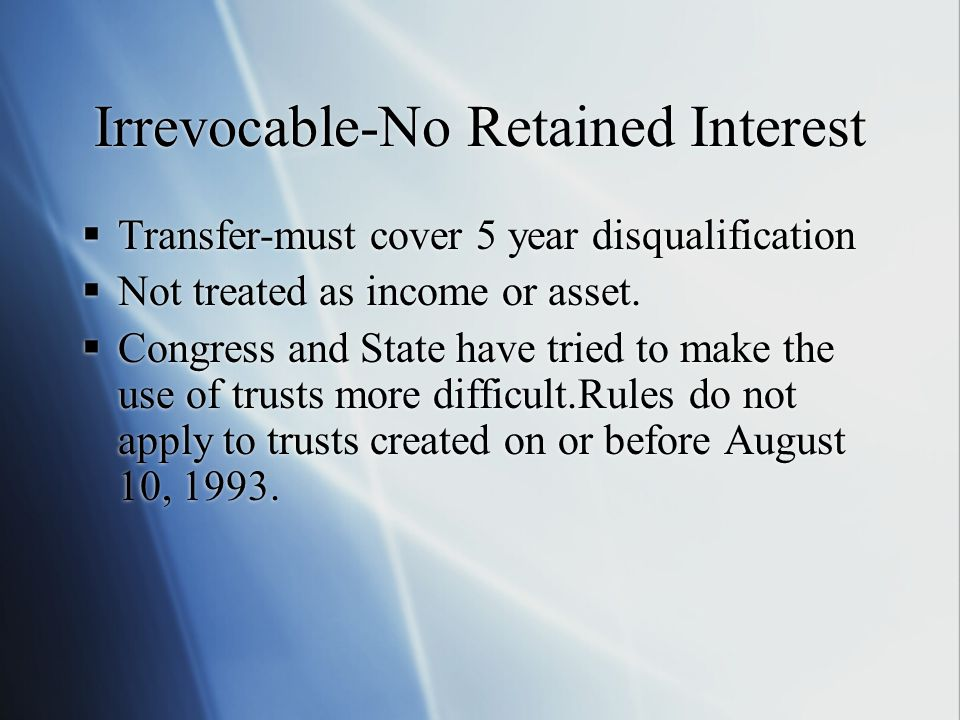 Irrevocable-No Retained Interest  Transfer-must cover 5 year disqualification  Not treated as income or asset.