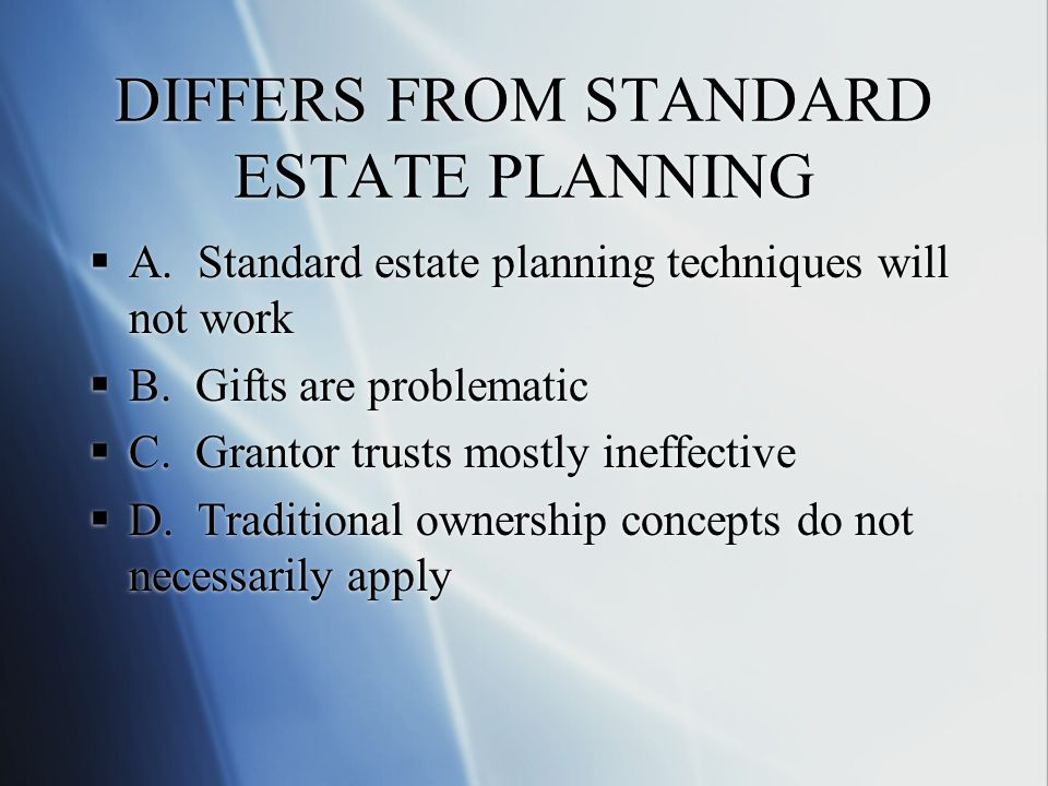 DIFFERS FROM STANDARD ESTATE PLANNING  A.Standard estate planning techniques will not work  B.