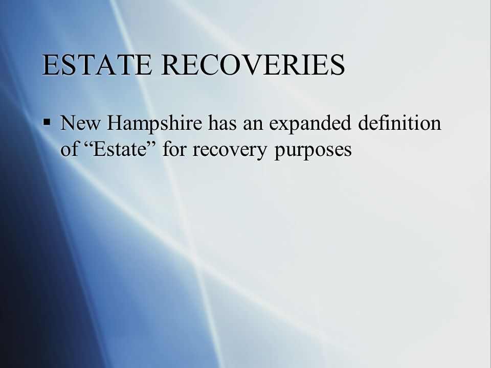 ESTATE RECOVERIES  New Hampshire has an expanded definition of Estate for recovery purposes