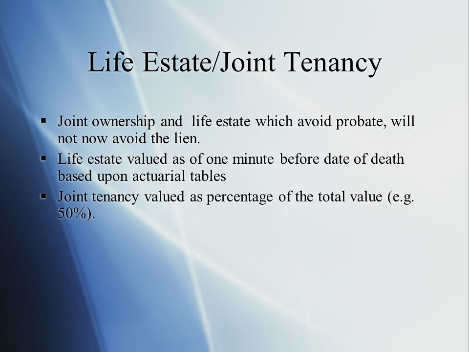 Life Estate/Joint Tenancy  Joint ownership and life estate which avoid probate, will not now avoid the lien.