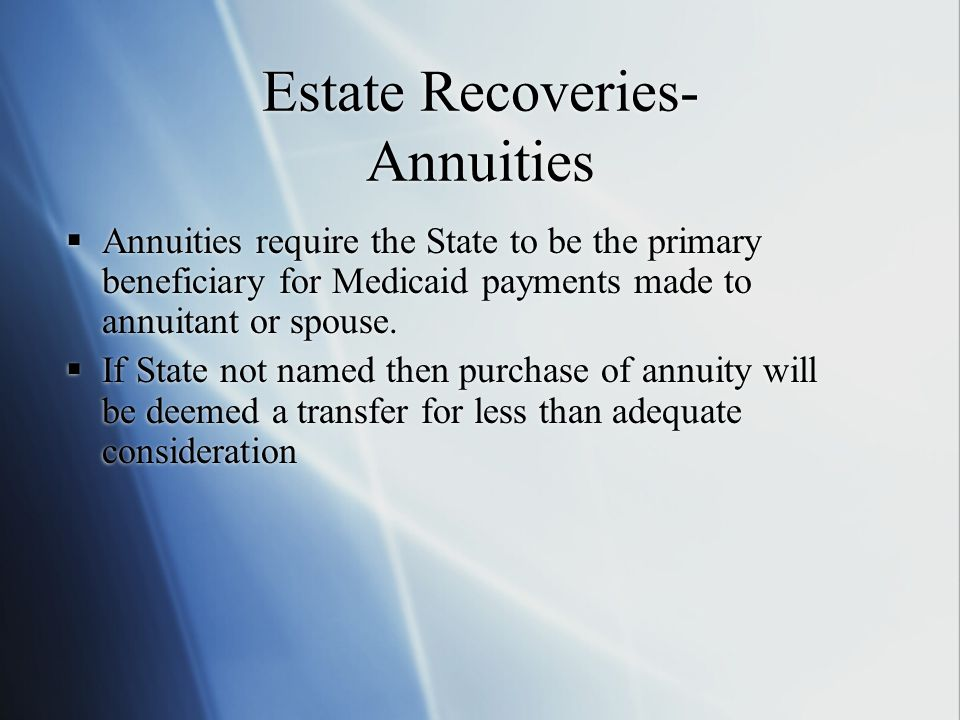 Estate Recoveries- Annuities  Annuities require the State to be the primary beneficiary for Medicaid payments made to annuitant or spouse.