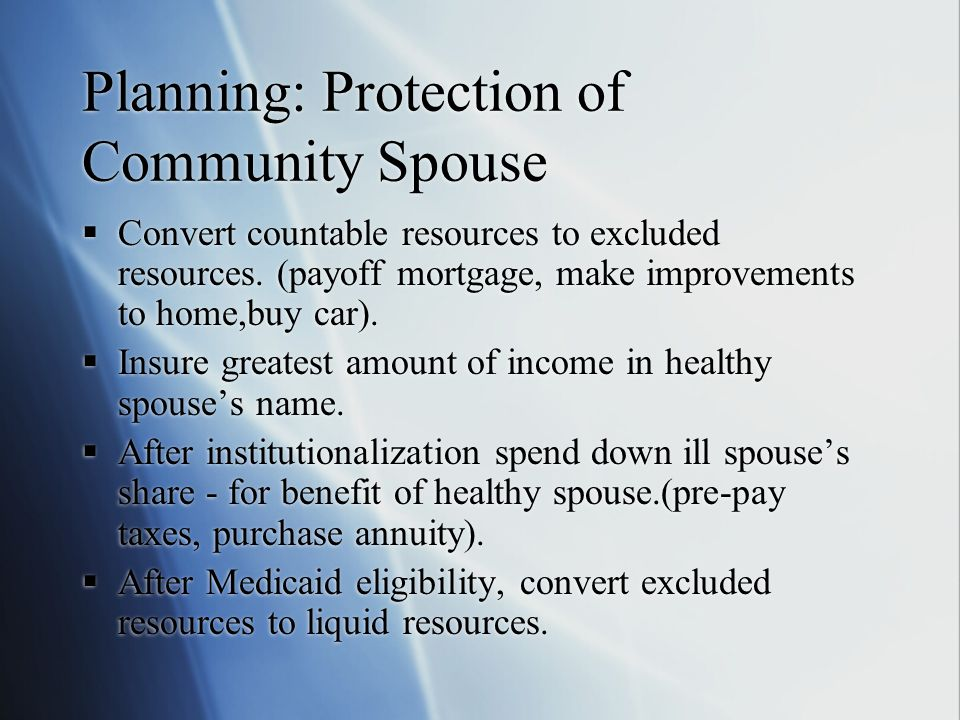 Planning: Protection of Community Spouse  Convert countable resources to excluded resources.