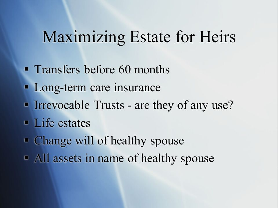 Maximizing Estate for Heirs  Transfers before 60 months  Long-term care insurance  Irrevocable Trusts - are they of any use.