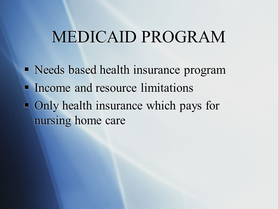 MEDICAID PROGRAM  Needs based health insurance program  Income and resource limitations  Only health insurance which pays for nursing home care  Needs based health insurance program  Income and resource limitations  Only health insurance which pays for nursing home care