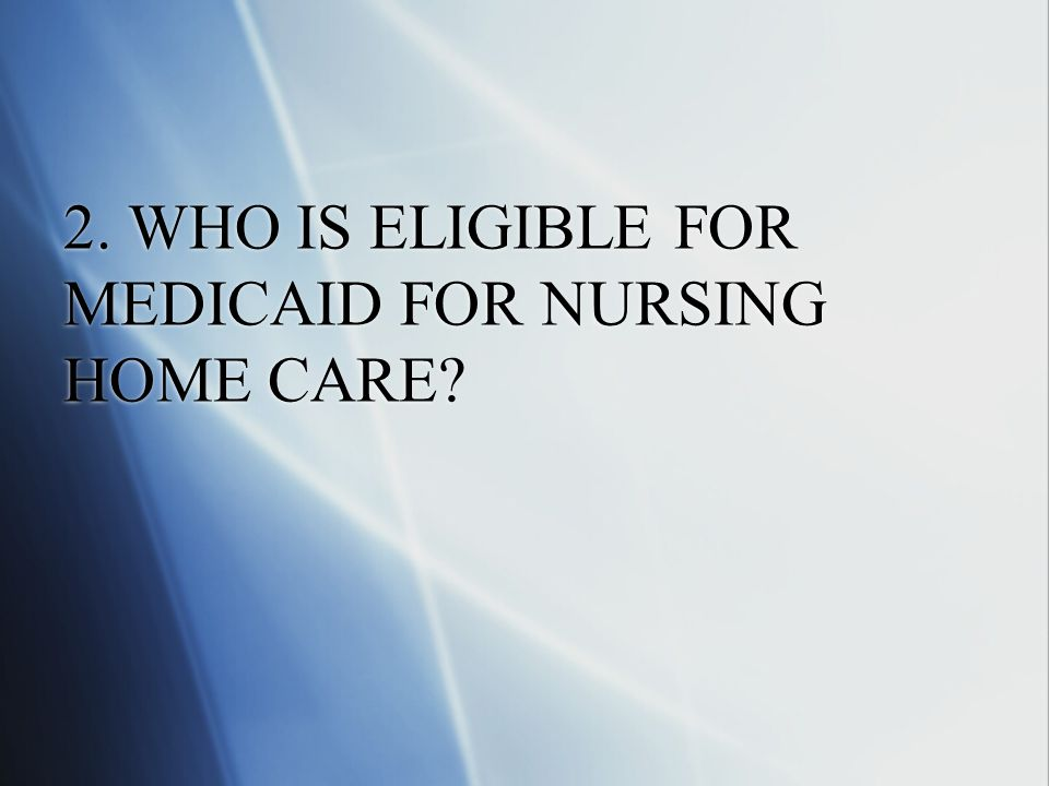 2. WHO IS ELIGIBLE FOR MEDICAID FOR NURSING HOME CARE