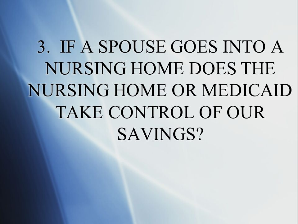 3. IF A SPOUSE GOES INTO A NURSING HOME DOES THE NURSING HOME OR MEDICAID TAKE CONTROL OF OUR SAVINGS?