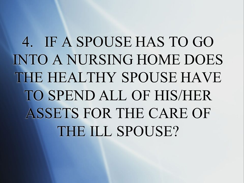 4. IF A SPOUSE HAS TO GO INTO A NURSING HOME DOES THE HEALTHY SPOUSE HAVE TO SPEND ALL OF HIS/HER ASSETS FOR THE CARE OF THE ILL SPOUSE?