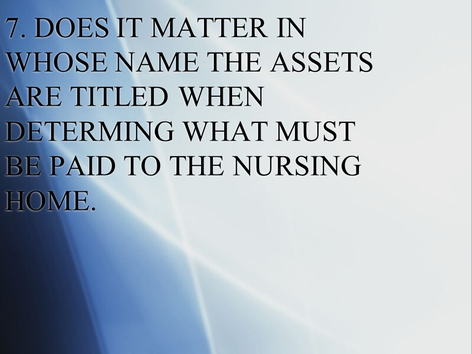 7. DOES IT MATTER IN WHOSE NAME THE ASSETS ARE TITLED WHEN DETERMING WHAT MUST BE PAID TO THE NURSING HOME.