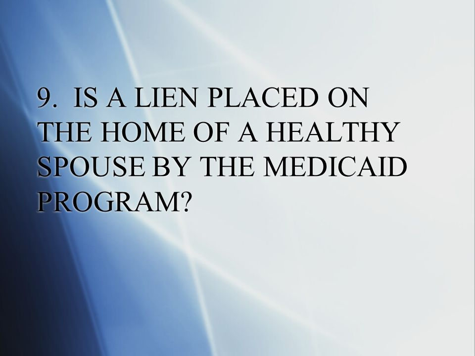 9. IS A LIEN PLACED ON THE HOME OF A HEALTHY SPOUSE BY THE MEDICAID PROGRAM?