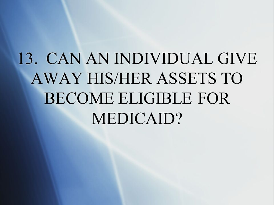 13. CAN AN INDIVIDUAL GIVE AWAY HIS/HER ASSETS TO BECOME ELIGIBLE FOR MEDICAID