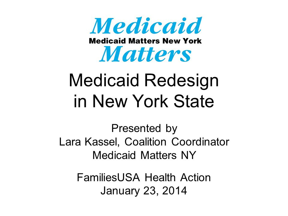Medicaid Redesign in New York State Presented by Lara Kassel, Coalition Coordinator Medicaid Matters NY FamiliesUSA Health Action January 23, 2014