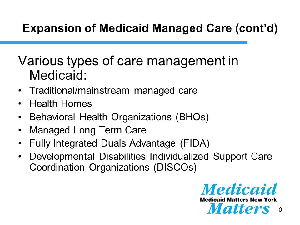 10 Expansion of Medicaid Managed Care (cont'd) Various types of care management in Medicaid: Traditional/mainstream managed care Health Homes Behavioral Health Organizations (BHOs) Managed Long Term Care Fully Integrated Duals Advantage (FIDA) Developmental Disabilities Individualized Support Care Coordination Organizations (DISCOs)