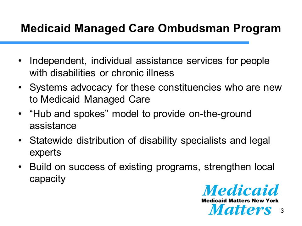 13 Medicaid Managed Care Ombudsman Program Independent, individual assistance services for people with disabilities or chronic illness Systems advocacy for these constituencies who are new to Medicaid Managed Care Hub and spokes model to provide on-the-ground assistance Statewide distribution of disability specialists and legal experts Build on success of existing programs, strengthen local capacity