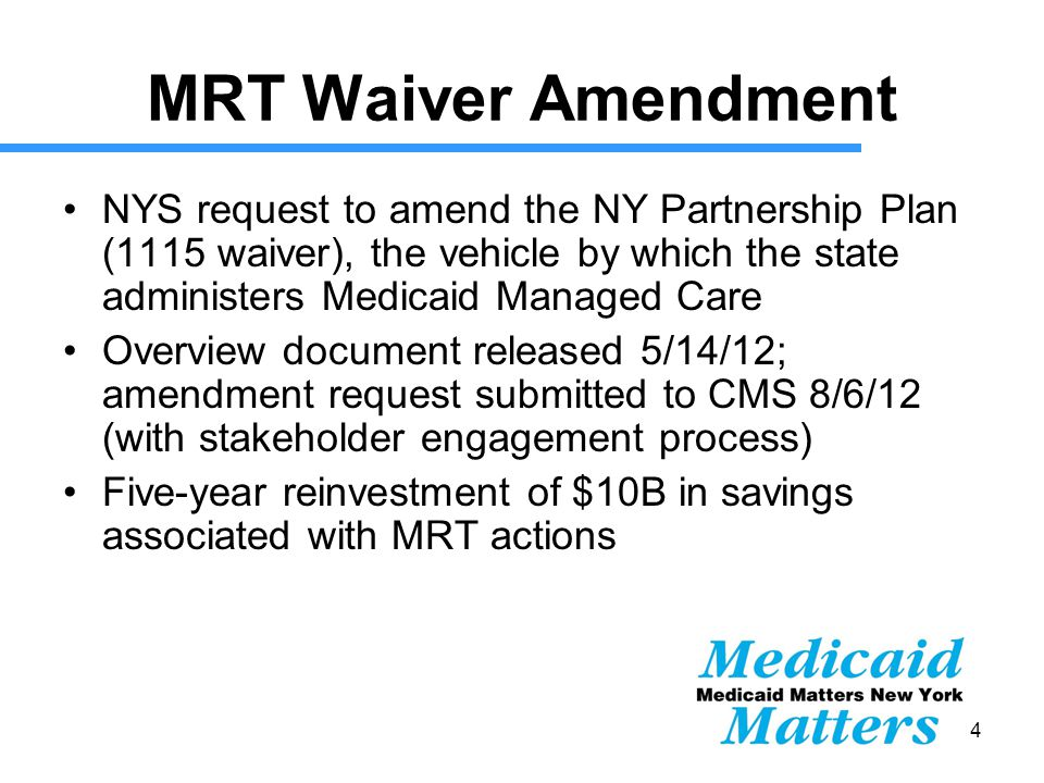 14 MRT Waiver Amendment NYS request to amend the NY Partnership Plan (1115 waiver), the vehicle by which the state administers Medicaid Managed Care Overview document released 5/14/12; amendment request submitted to CMS 8/6/12 (with stakeholder engagement process) Five-year reinvestment of $10B in savings associated with MRT actions