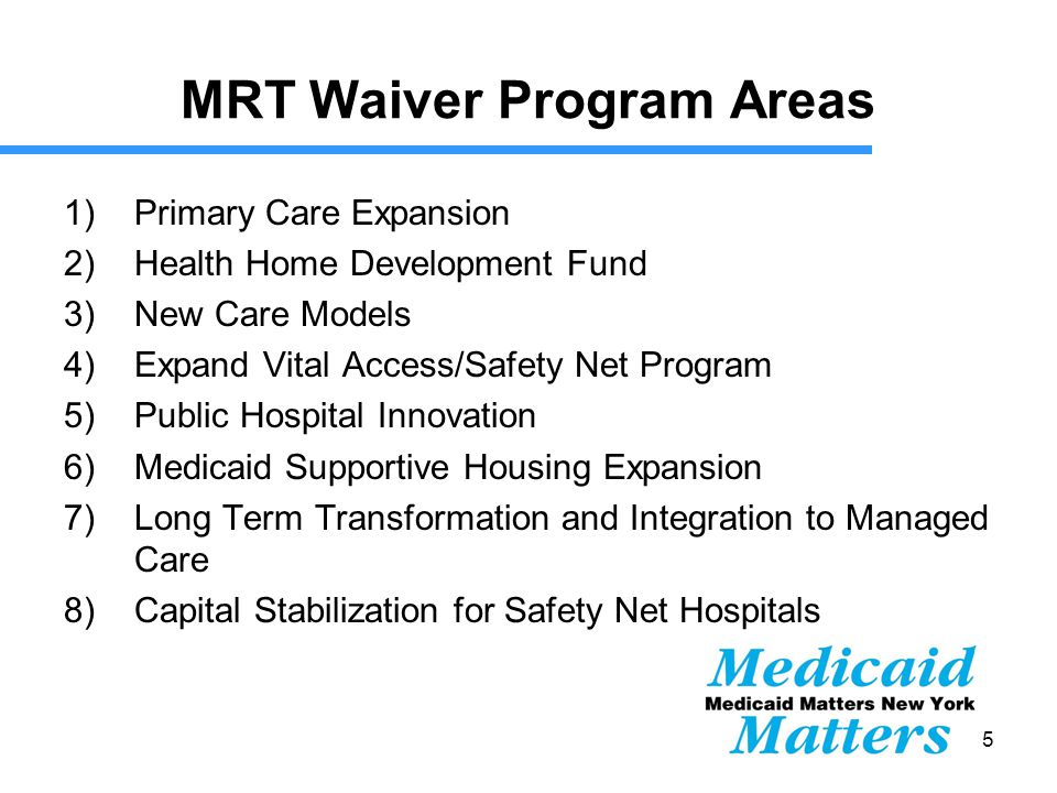 15 MRT Waiver Program Areas 1)Primary Care Expansion 2)Health Home Development Fund 3)New Care Models 4)Expand Vital Access/Safety Net Program 5)Public Hospital Innovation 6)Medicaid Supportive Housing Expansion 7)Long Term Transformation and Integration to Managed Care 8)Capital Stabilization for Safety Net Hospitals