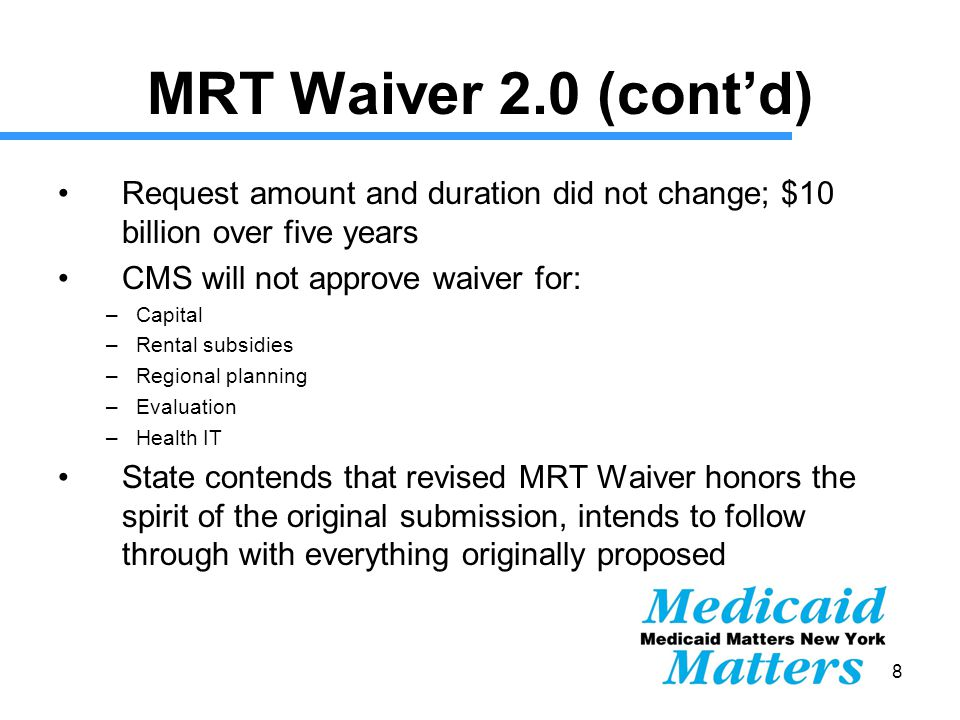 18 MRT Waiver 2.0 (cont'd) Request amount and duration did not change; $10 billion over five years CMS will not approve waiver for: –Capital –Rental subsidies –Regional planning –Evaluation –Health IT State contends that revised MRT Waiver honors the spirit of the original submission, intends to follow through with everything originally proposed