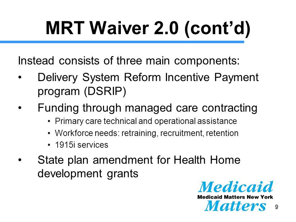 19 MRT Waiver 2.0 (cont'd) Instead consists of three main components: Delivery System Reform Incentive Payment program (DSRIP) Funding through managed care contracting Primary care technical and operational assistance Workforce needs: retraining, recruitment, retention 1915i services State plan amendment for Health Home development grants