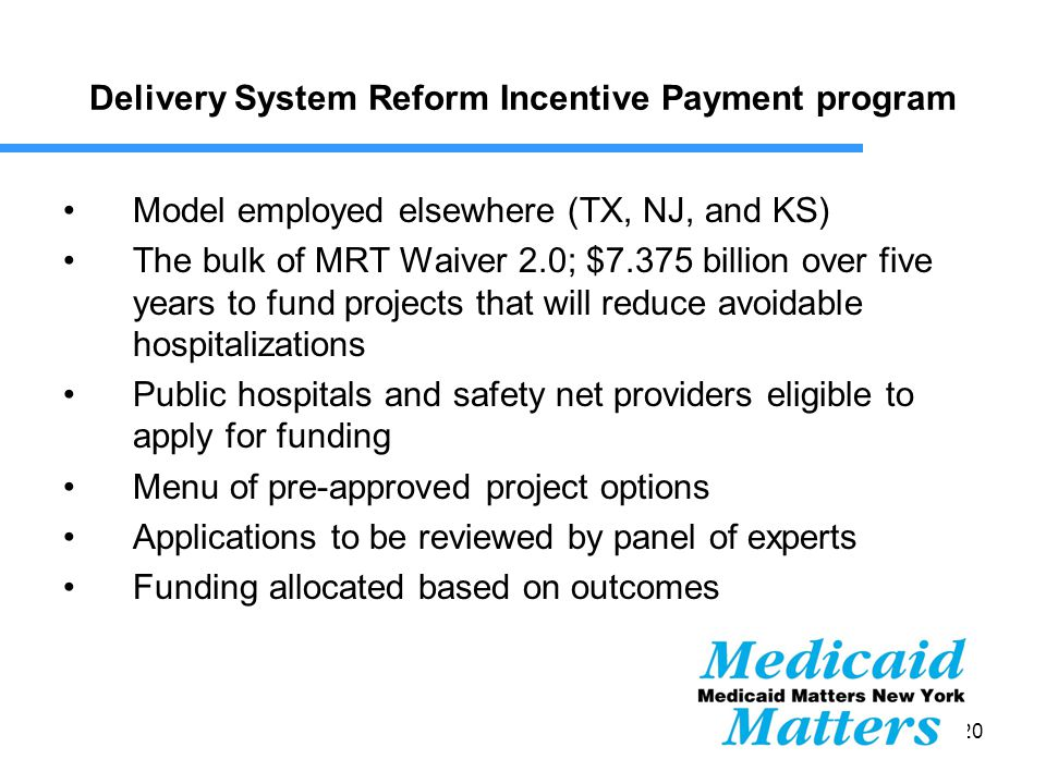 20 Delivery System Reform Incentive Payment program Model employed elsewhere (TX, NJ, and KS) The bulk of MRT Waiver 2.0; $7.375 billion over five years to fund projects that will reduce avoidable hospitalizations Public hospitals and safety net providers eligible to apply for funding Menu of pre-approved project options Applications to be reviewed by panel of experts Funding allocated based on outcomes