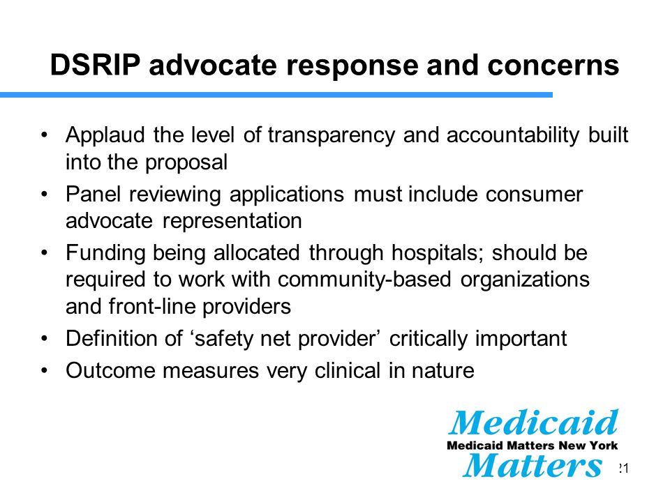 21 DSRIP advocate response and concerns Applaud the level of transparency and accountability built into the proposal Panel reviewing applications must include consumer advocate representation Funding being allocated through hospitals; should be required to work with community-based organizations and front-line providers Definition of 'safety net provider' critically important Outcome measures very clinical in nature