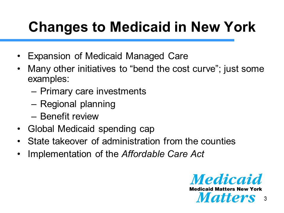 3 Changes to Medicaid in New York Expansion of Medicaid Managed Care Many other initiatives to bend the cost curve ; just some examples: –Primary care investments –Regional planning –Benefit review Global Medicaid spending cap State takeover of administration from the counties Implementation of the Affordable Care Act