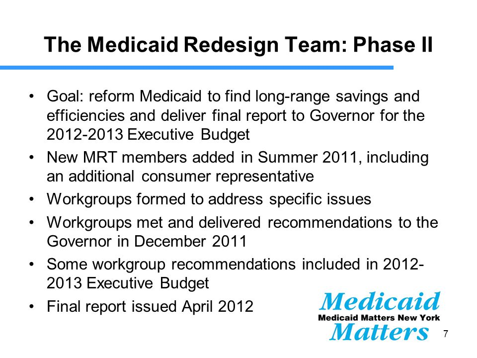 7 The Medicaid Redesign Team: Phase II Goal: reform Medicaid to find long-range savings and efficiencies and deliver final report to Governor for the 2012-2013 Executive Budget New MRT members added in Summer 2011, including an additional consumer representative Workgroups formed to address specific issues Workgroups met and delivered recommendations to the Governor in December 2011 Some workgroup recommendations included in 2012- 2013 Executive Budget Final report issued April 2012