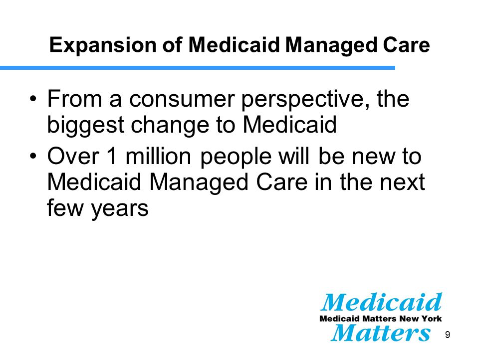 9 Expansion of Medicaid Managed Care From a consumer perspective, the biggest change to Medicaid Over 1 million people will be new to Medicaid Managed Care in the next few years