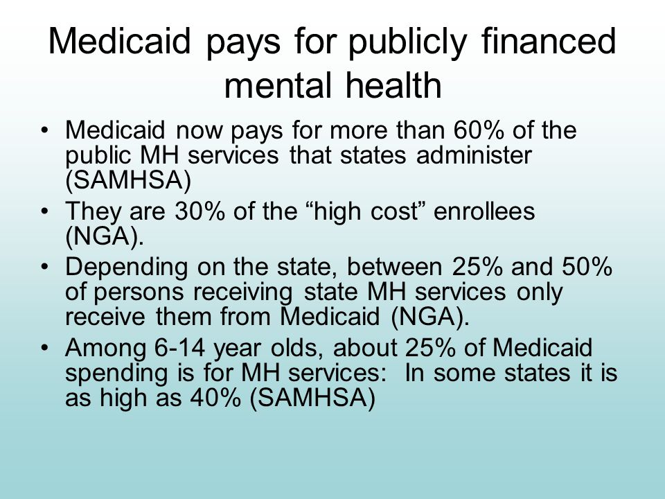 Medicaid pays for publicly financed mental health Medicaid now pays for more than 60% of the public MH services that states administer (SAMHSA) They a