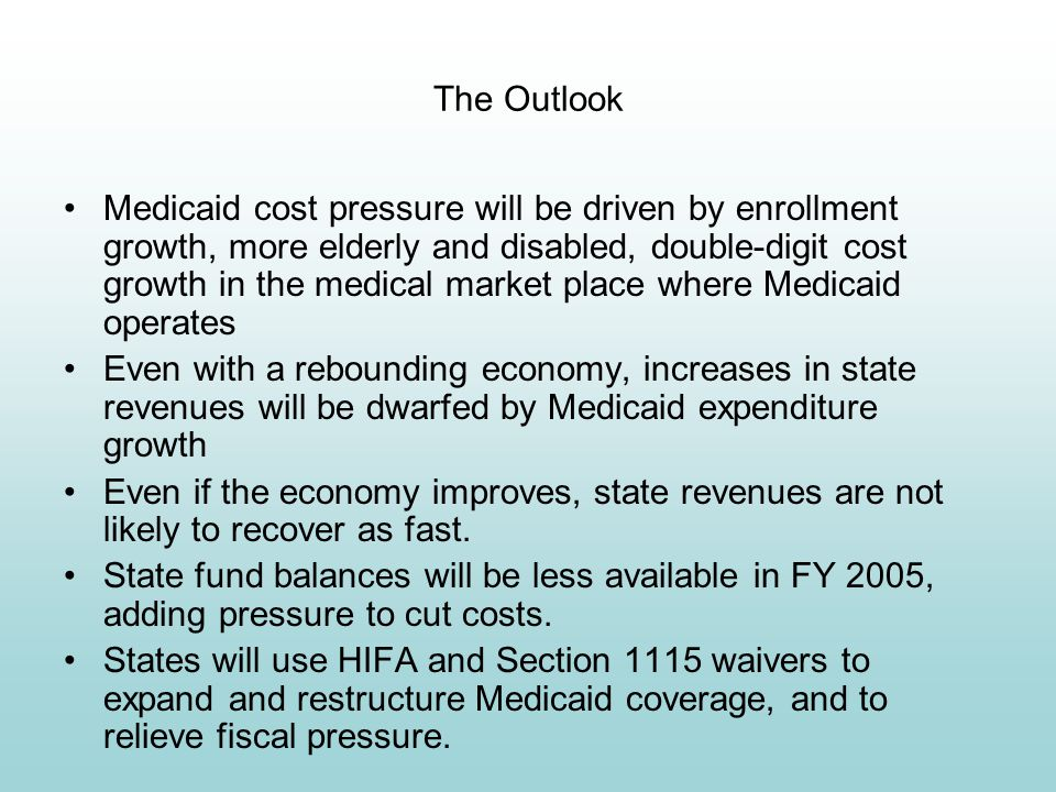 The Outlook Medicaid cost pressure will be driven by enrollment growth, more elderly and disabled, double-digit cost growth in the medical market place where Medicaid operates Even with a rebounding economy, increases in state revenues will be dwarfed by Medicaid expenditure growth Even if the economy improves, state revenues are not likely to recover as fast.