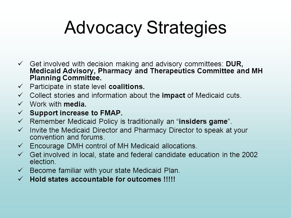 Advocacy Strategies Get involved with decision making and advisory committees: DUR, Medicaid Advisory, Pharmacy and Therapeutics Committee and MH Plan