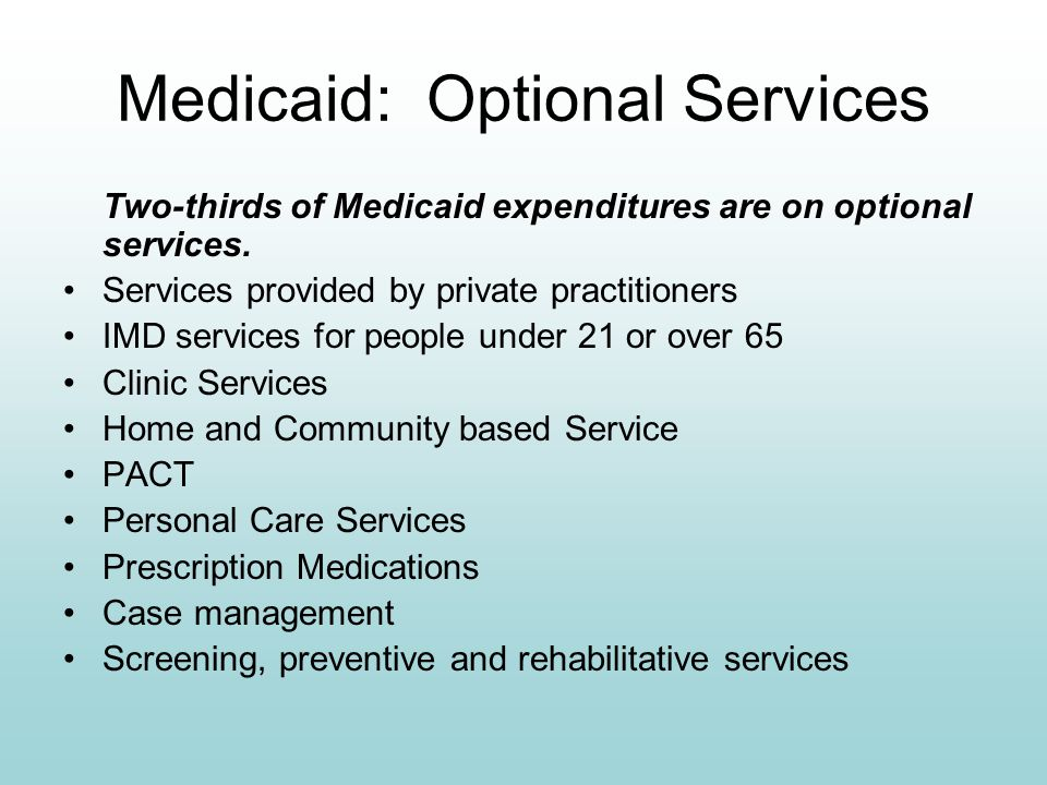 Medicaid: Optional Services Two-thirds of Medicaid expenditures are on optional services. Services provided by private practitioners IMD services for