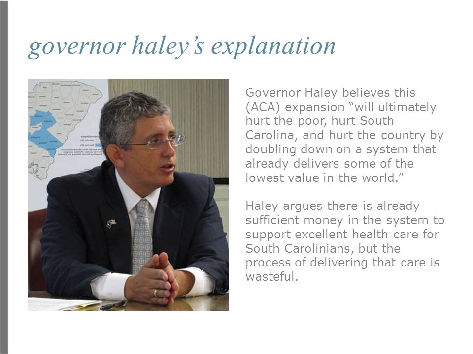 governor haley's explanation Governor Haley believes this (ACA) expansion will ultimately hurt the poor, hurt South Carolina, and hurt the country by doubling down on a system that already delivers some of the lowest value in the world. Haley argues there is already sufficient money in the system to support excellent health care for South Carolinians, but the process of delivering that care is wasteful.