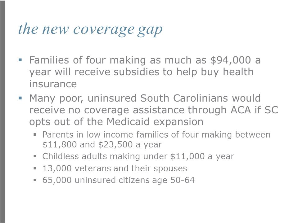 the new coverage gap  Families of four making as much as $94,000 a year will receive subsidies to help buy health insurance  Many poor, uninsured South Carolinians would receive no coverage assistance through ACA if SC opts out of the Medicaid expansion  Parents in low income families of four making between $11,800 and $23,500 a year  Childless adults making under $11,000 a year  13,000 veterans and their spouses  65,000 uninsured citizens age 50-64